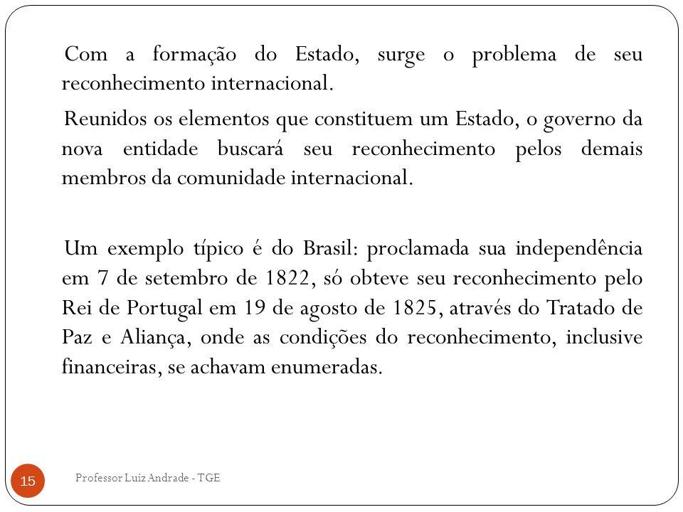 Professor Luiz Andrade - TGE 15 Com a formação do Estado, surge o problema de seu reconhecimento internacional. Reunidos os elementos que constituem u