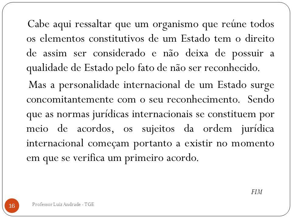 Professor Luiz Andrade - TGE 16 Cabe aqui ressaltar que um organismo que reúne todos os elementos constitutivos de um Estado tem o direito de assim ser considerado e não deixa de possuir a qualidade de Estado pelo fato de não ser reconhecido.