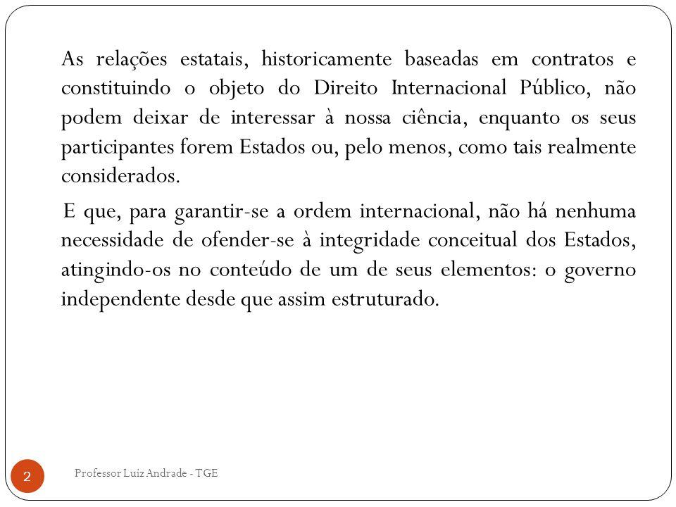 Professor Luiz Andrade - TGE 2 As relações estatais, historicamente baseadas em contratos e constituindo o objeto do Direito Internacional Público, não podem deixar de interessar à nossa ciência, enquanto os seus participantes forem Estados ou, pelo menos, como tais realmente considerados.