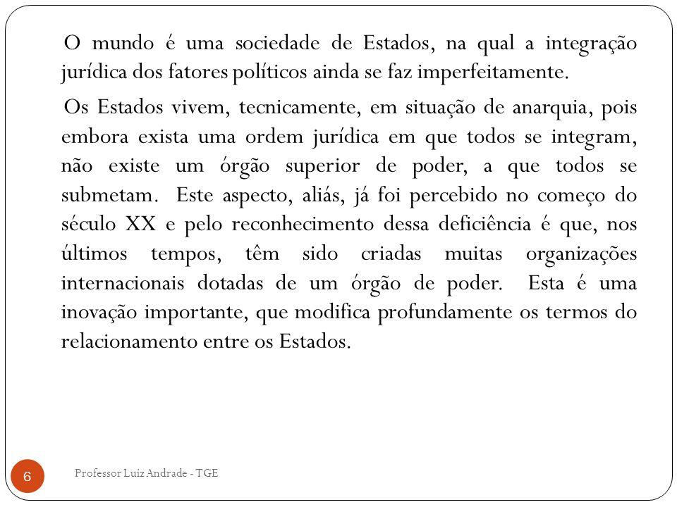 Professor Luiz Andrade - TGE 6 O mundo é uma sociedade de Estados, na qual a integração jurídica dos fatores políticos ainda se faz imperfeitamente. O