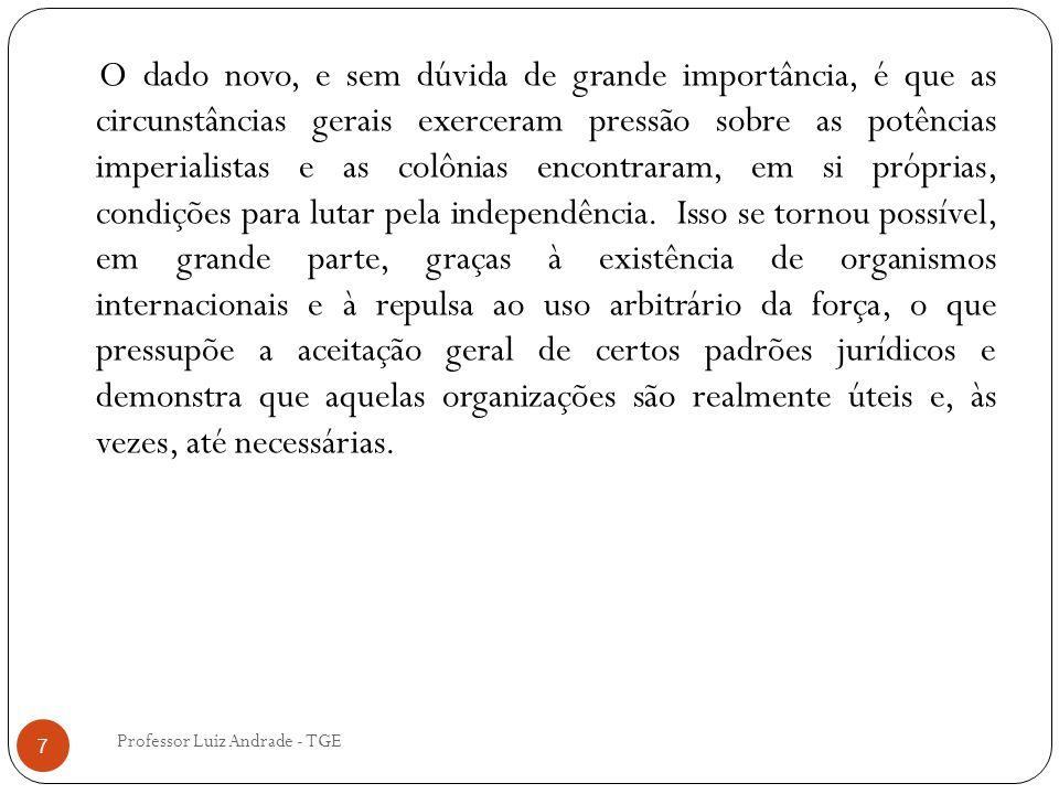 Professor Luiz Andrade - TGE 7 O dado novo, e sem dúvida de grande importância, é que as circunstâncias gerais exerceram pressão sobre as potências imperialistas e as colônias encontraram, em si próprias, condições para lutar pela independência.