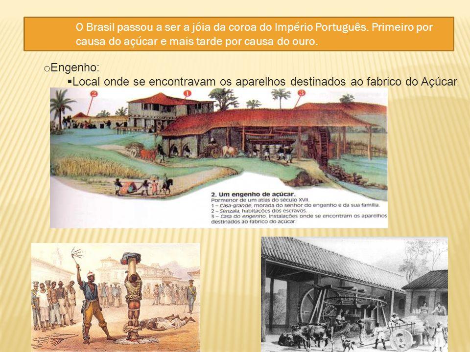 o Engenho:  Local onde se encontravam os aparelhos destinados ao fabrico do Açúcar ; O Brasil passou a ser a jóia da coroa do Império Português. Prim