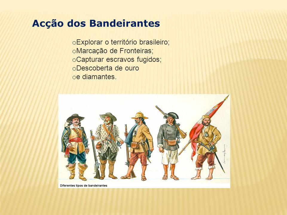 o Explorar o território brasileiro; o Marcação de Fronteiras; o Capturar escravos fugidos; o Descoberta de ouro o e diamantes. Acção dos Bandeirantes