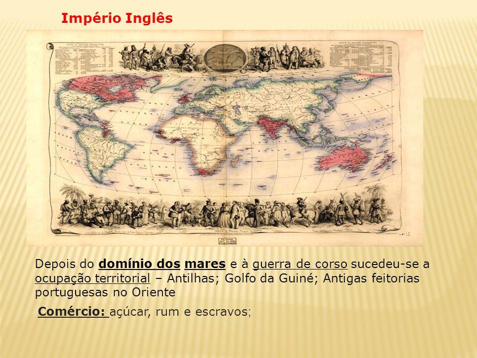 Império Inglês Comércio: açúcar, rum e escravos ; Depois do domínio dos mares e à guerra de corso sucedeu-se a ocupação territorial – Antilhas; Golfo