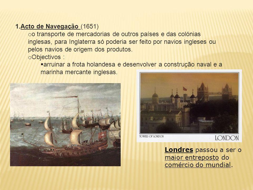 1. Acto de Navegação (1651) o o transporte de mercadorias de outros países e das colónias inglesas, para Inglaterra só poderia ser feito por navios in