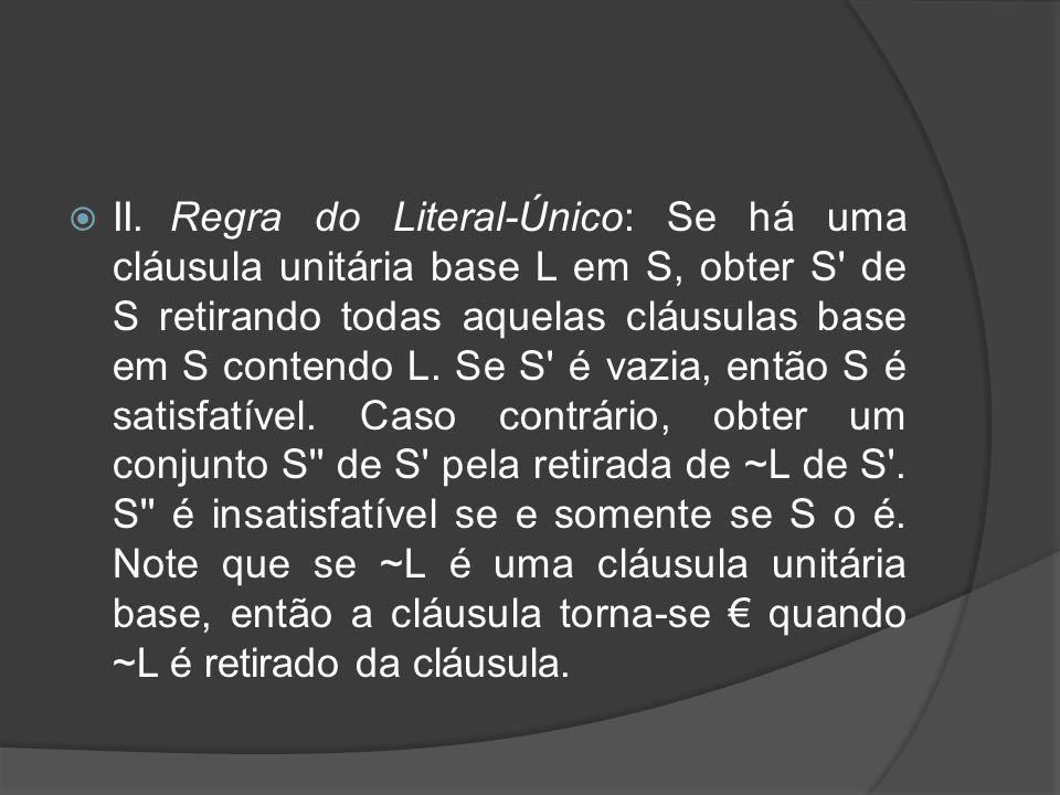  II.Regra do Literal-Único: Se há uma cláusula unitária base L em S, obter S' de S retirando todas aquelas cláusulas base em S contendo L. Se S' é va