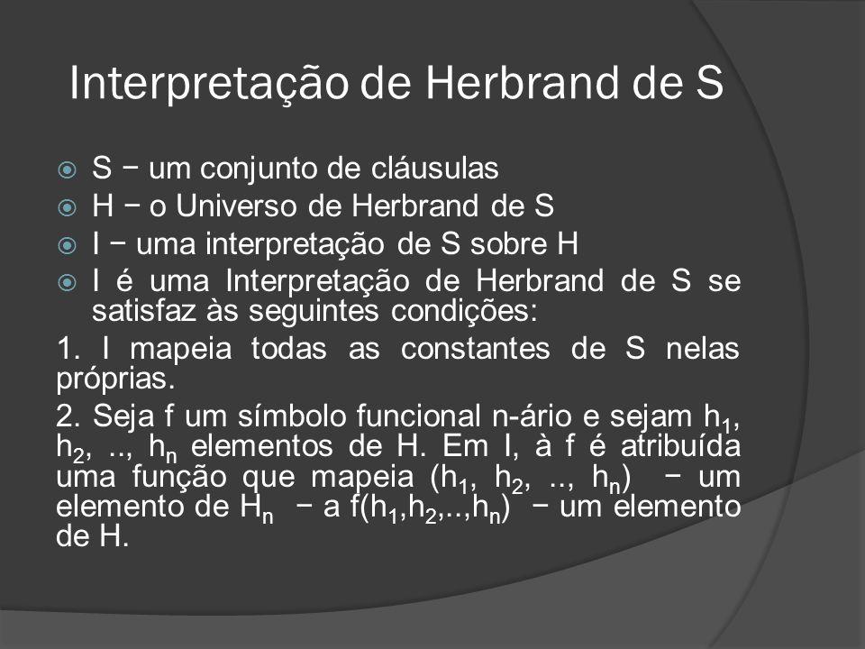 Interpretação de Herbrand de S Não existe restrição com relação à atribuição para cada símbolo predicado em S, de maneira que diferentes Interpretações de Herbrand podem existir dependendo de tais diferentes atribuições.