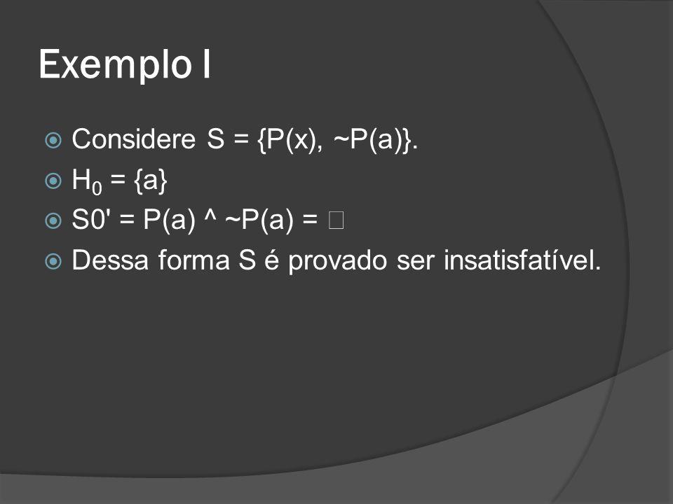 Exemplo II  Considere S = {P(a), ~P(x) ^ Q(f(x)), ~Q(f(a))}.