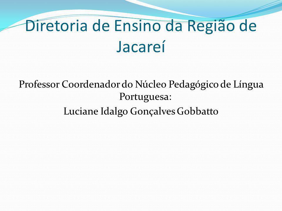 Diretoria de Ensino da Região de Jacareí Professor Coordenador do Núcleo Pedagógico de Língua Portuguesa: Luciane Idalgo Gonçalves Gobbatto