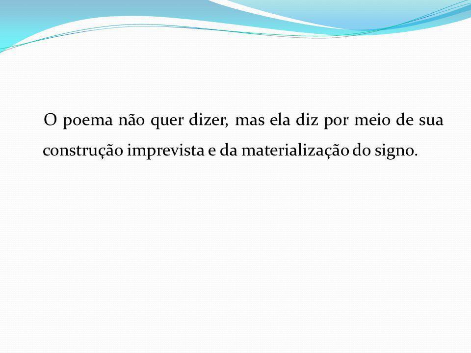O poema não quer dizer, mas ela diz por meio de sua construção imprevista e da materialização do signo.