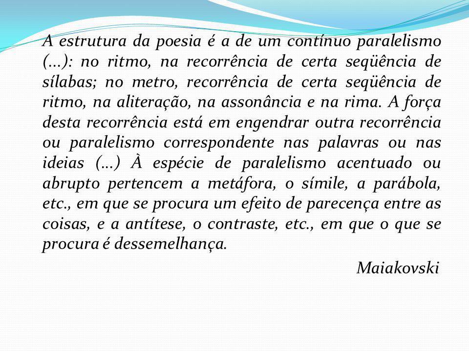 A estrutura da poesia é a de um contínuo paralelismo (...): no ritmo, na recorrência de certa seqüência de sílabas; no metro, recorrência de certa seq