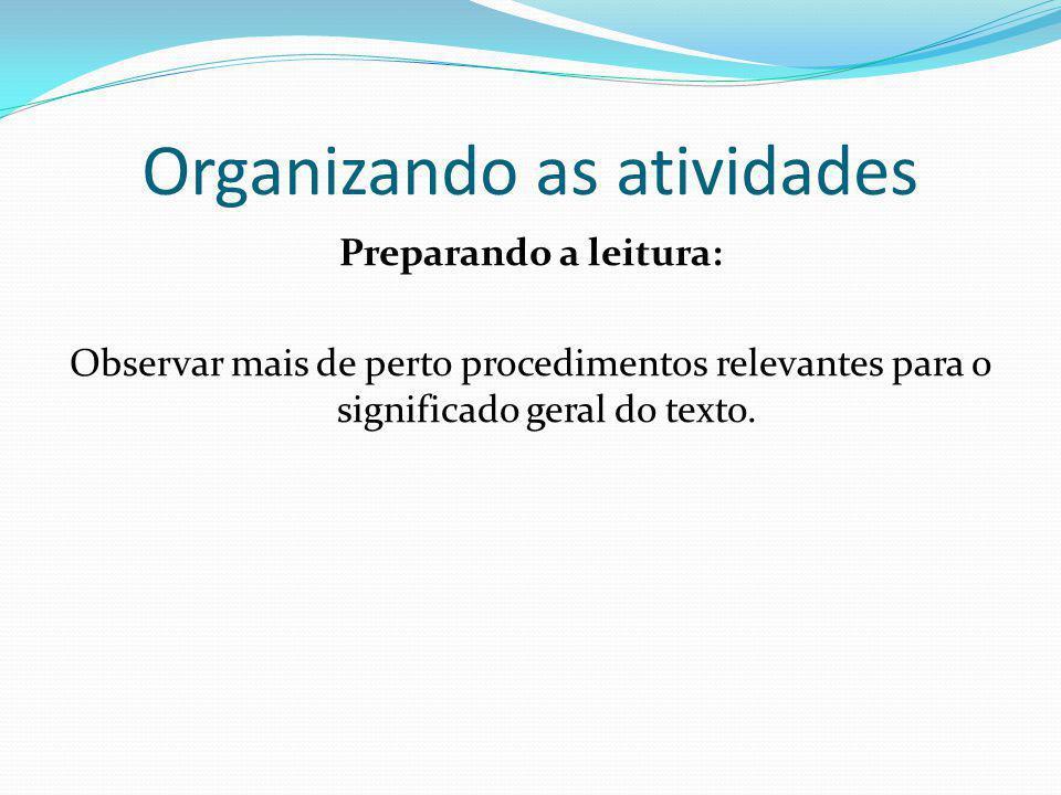 Organizando as atividades Preparando a leitura: Observar mais de perto procedimentos relevantes para o significado geral do texto.