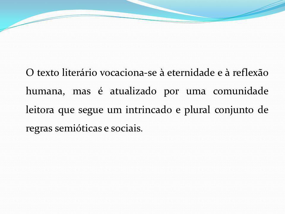 O texto literário vocaciona-se à eternidade e à reflexão humana, mas é atualizado por uma comunidade leitora que segue um intrincado e plural conjunto