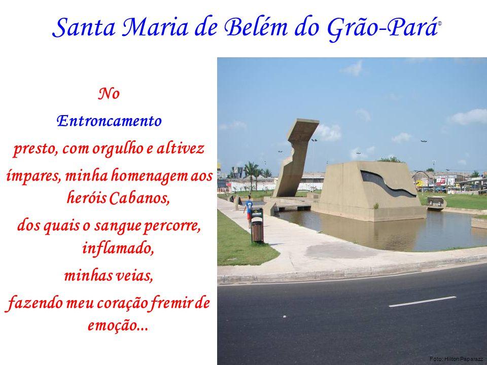 Santa Maria de Belém do Grão-Pará No Entroncamento presto, com orgulho e altivez ímpares, minha homenagem aos heróis Cabanos, dos quais o sangue perco