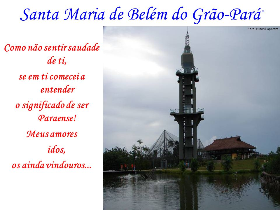 Santa Maria de Belém do Grão-Pará Como não sentir saudade de ti, se em ti comecei a entender o significado de ser Paraense! Meus amores idos, os ainda
