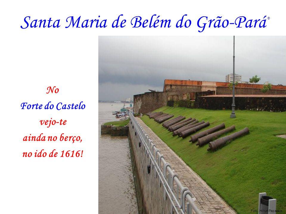 Santa Maria de Belém do Grão-Pará No Forte do Castelo vejo-te ainda no berço, no ido de 1616! Foto: AZNEGRAO Foto: Hilton Paparazz ©