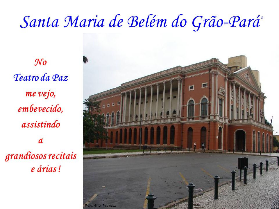 Santa Maria de Belém do Grão-Pará No Teatro da Paz me vejo, embevecido, assistindo a grandiosos recitais e árias ! Foto: Hilton Paparazz ©