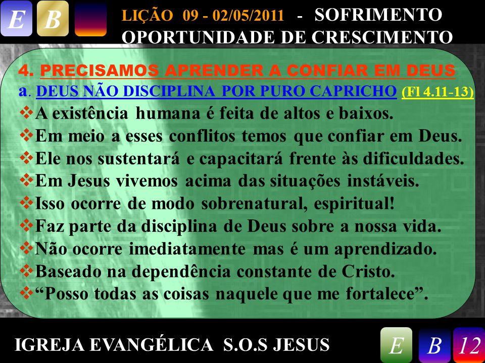 9/26/201412 LIÇÃO 09 - 02/05/2011 - SOFRIMENTO OPORTUNIDADE DE CRESCIMENTO EB 12EB 4. PRECISAMOS APRENDER A CONFIAR EM DEUS a. DEUS NÃO DISCIPLINA POR