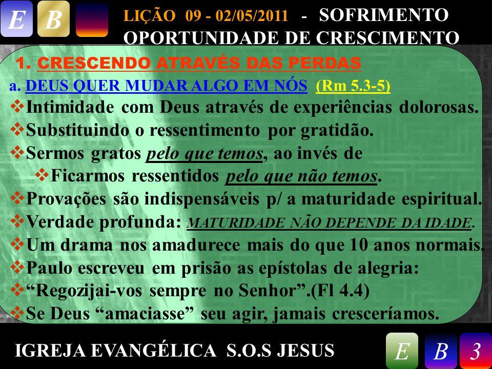 9/26/20143 LIÇÃO 09 - 02/05/2011 - SOFRIMENTO OPORTUNIDADE DE CRESCIMENTO EB 3EB 1. CRESCENDO ATRAVÉS DAS PERDAS a. DEUS QUER MUDAR ALGO EM NÓS (Rm 5.