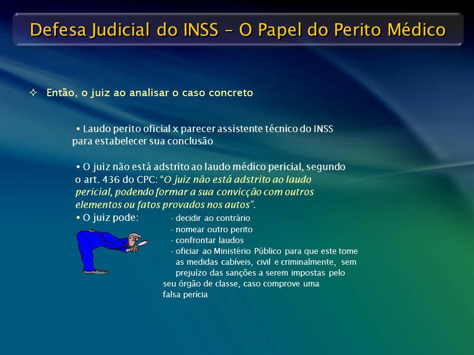 Defesa Judicial do INSS – O Papel do Perito Médico   Então, o juiz ao analisar o caso concreto  Laudo perito oficial x parecer assistente técnico d