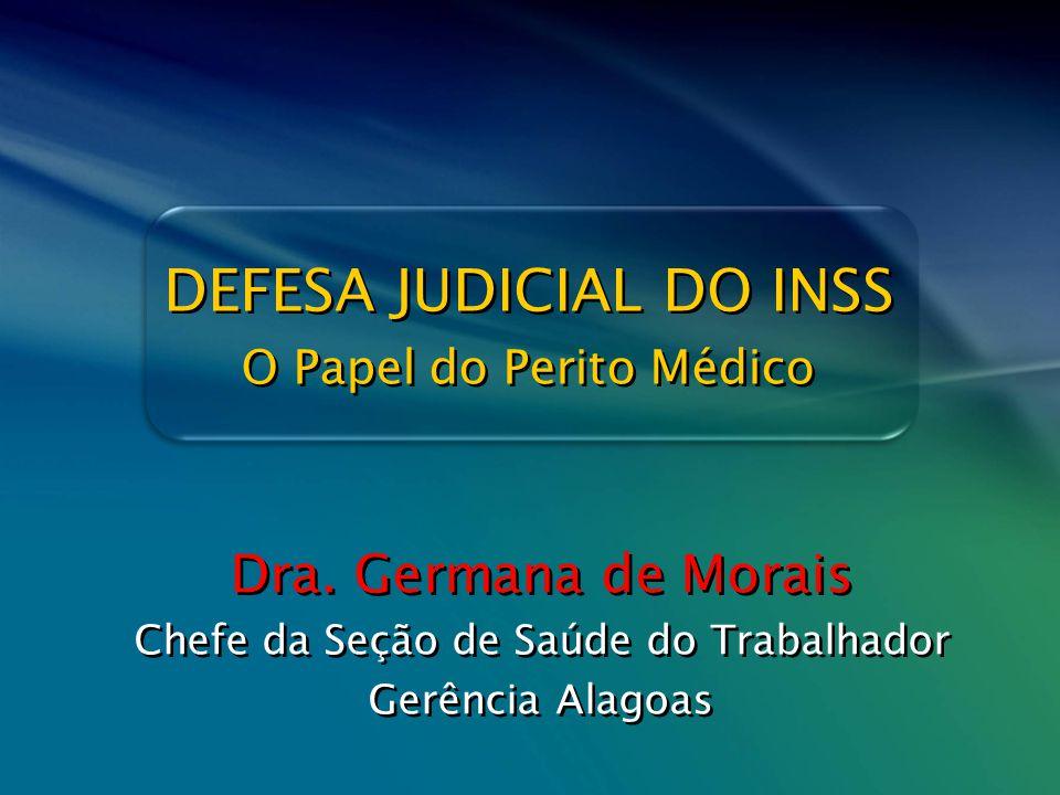 Defesa Judicial do INSS – O Papel do Perito Médico DEFESA JUDICIAL DO INSS Dra. Germana de Morais Chefe da Seção de Saúde do Trabalhador Gerência Alag