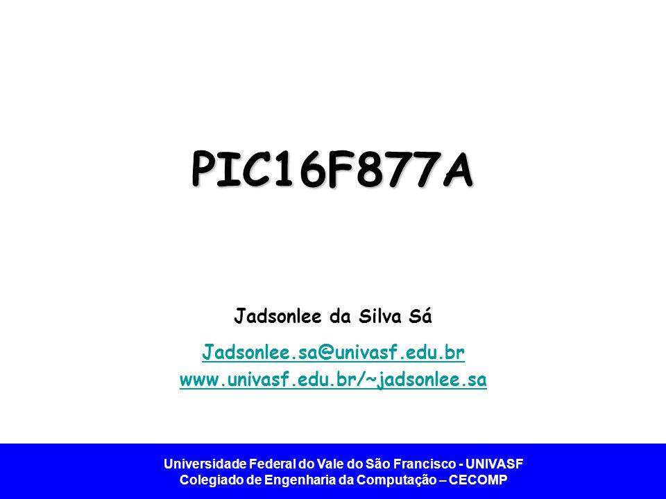 Universidade Federal do Vale do São Francisco - UNIVASF Colegiado de Engenharia da Computação – CECOMP PIC16F877A Jadsonlee da Silva Sá Jadsonlee.sa@u