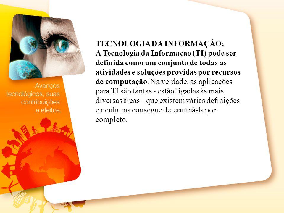 TECNOLOGIA DA INFORMAÇÃO: A Tecnologia da Informação (TI) pode ser definida como um conjunto de todas as atividades e soluções providas por recursos d