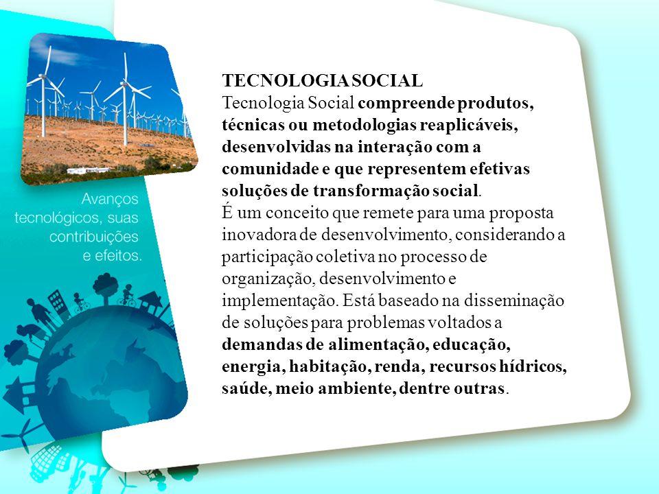 TECNOLOGIA SOCIAL Tecnologia Social compreende produtos, técnicas ou metodologias reaplicáveis, desenvolvidas na interação com a comunidade e que repr
