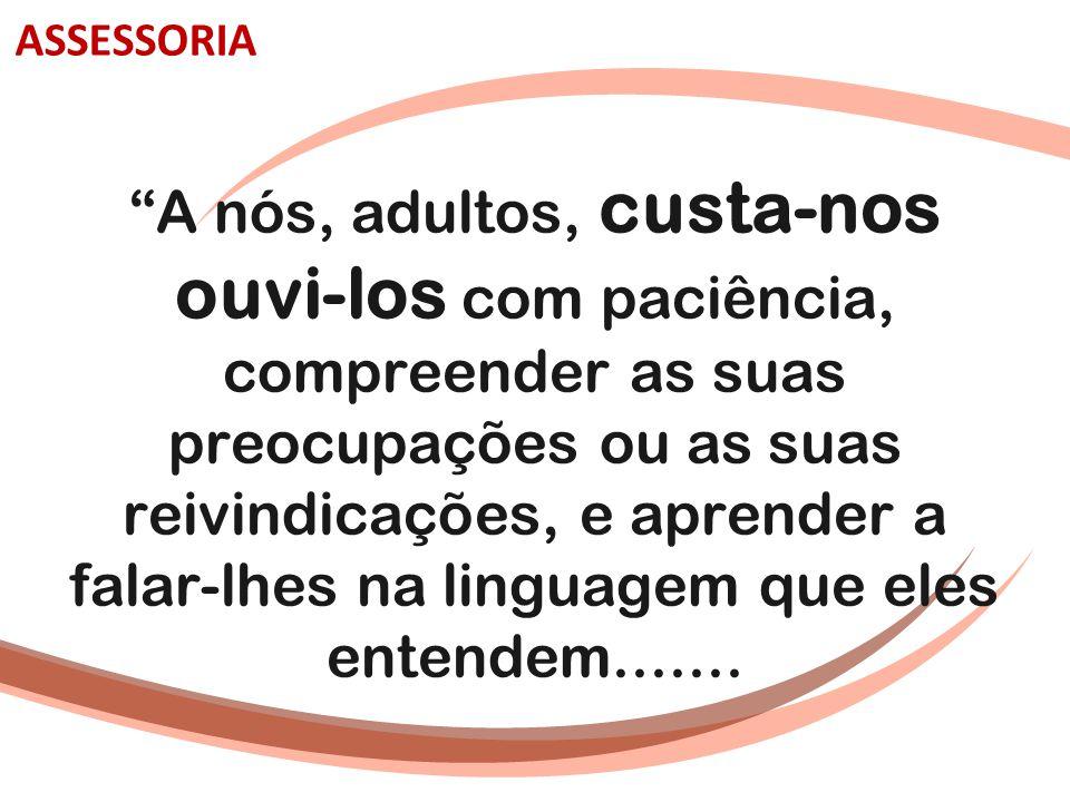 """""""A nós, adultos, custa-nos ouvi-los com paciência, compreender as suas preocupações ou as suas reivindicações, e aprender a falar-lhes na linguagem qu"""