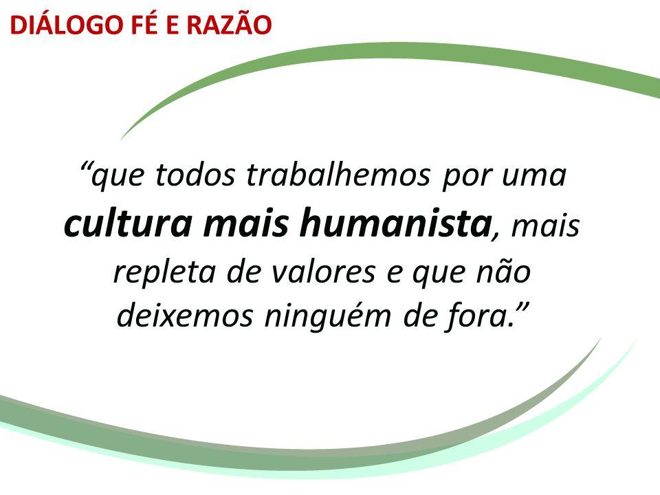 """""""que todos trabalhemos por uma cultura mais humanista, mais repleta de valores e que não deixemos ninguém de fora."""" DIÁLOGO FÉ E RAZÃO"""