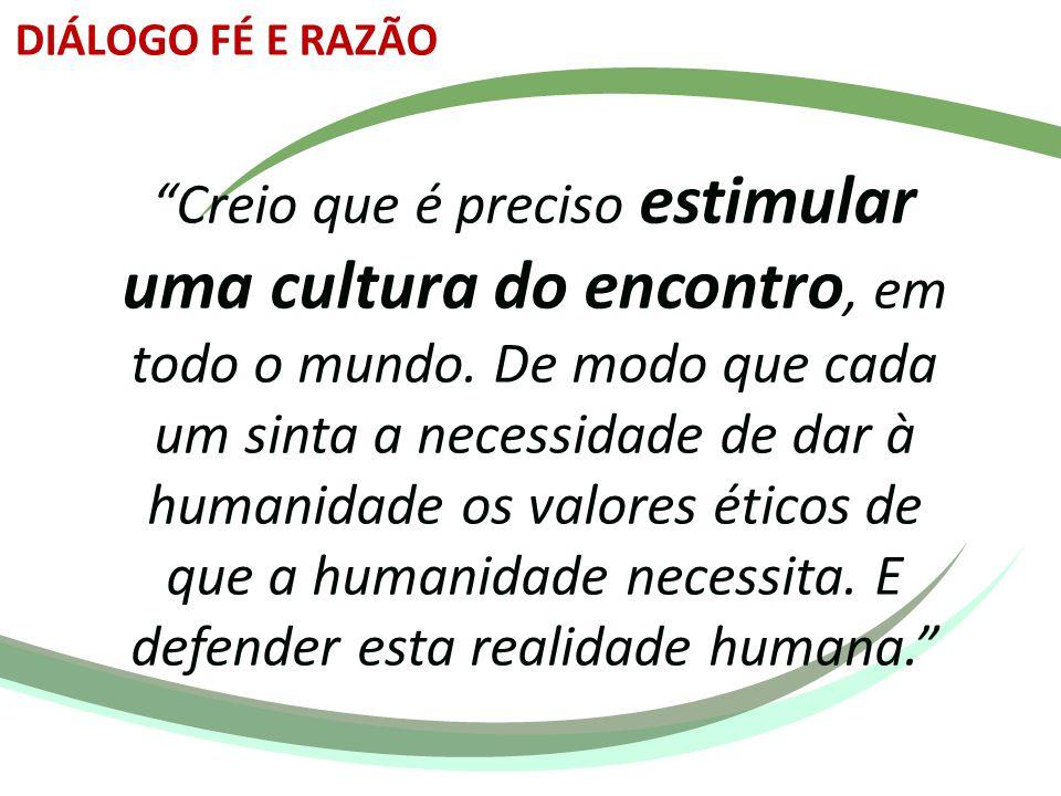 """""""Creio que é preciso estimular uma cultura do encontro, em todo o mundo. De modo que cada um sinta a necessidade de dar à humanidade os valores éticos"""