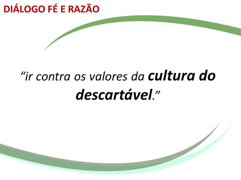 """""""ir contra os valores da cultura do descartável."""" DIÁLOGO FÉ E RAZÃO"""