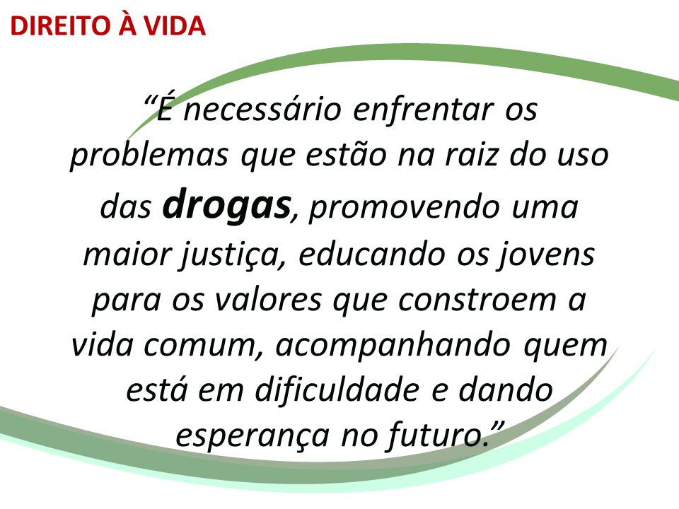 """""""É necessário enfrentar os problemas que estão na raiz do uso das drogas, promovendo uma maior justiça, educando os jovens para os valores que constro"""