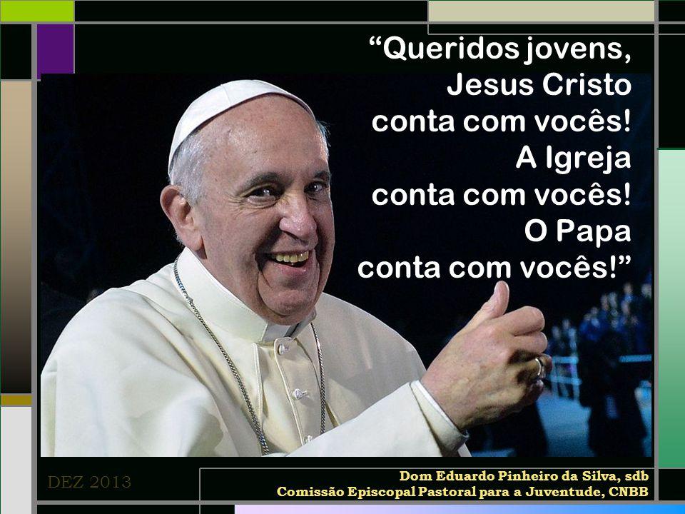 """""""Queridos jovens, Jesus Cristo conta com vocês! A Igreja conta com vocês! O Papa conta com vocês!"""" DEZ 2013 Dom Eduardo Pinheiro da Silva, sdb Comissã"""