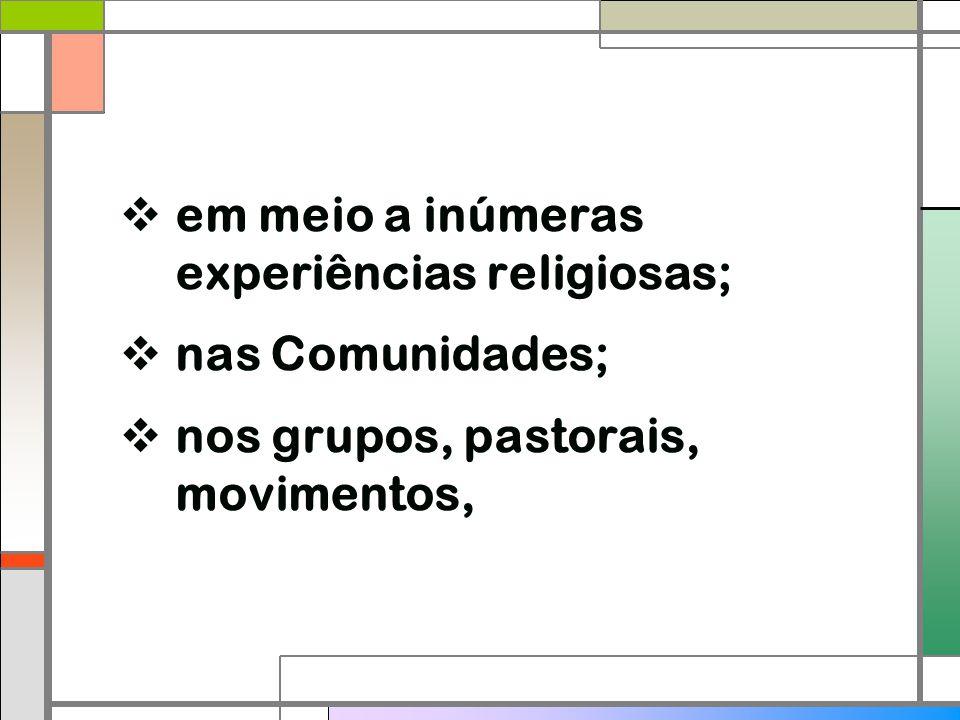  em meio a inúmeras experiências religiosas;  nas Comunidades;  nos grupos, pastorais, movimentos,