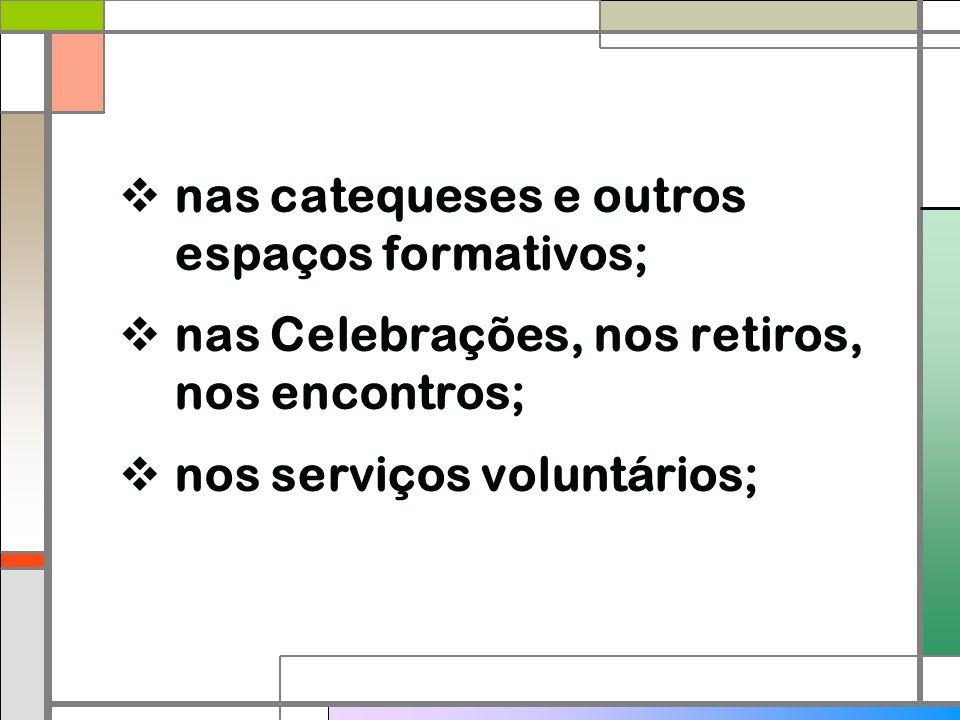  nas catequeses e outros espaços formativos;  nas Celebrações, nos retiros, nos encontros;  nos serviços voluntários;