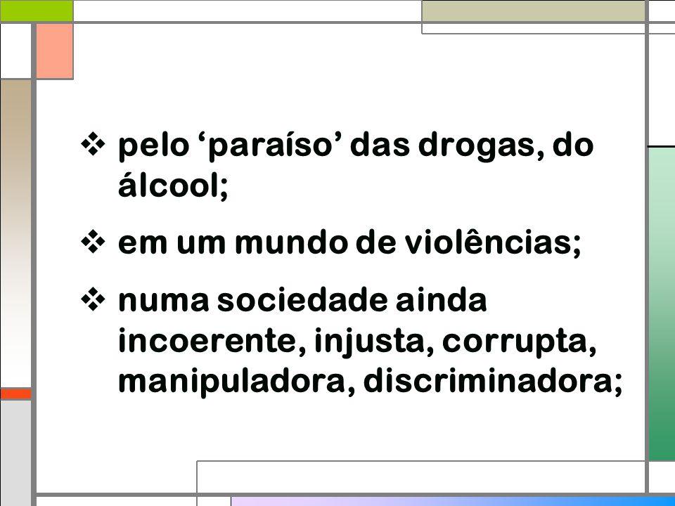  pelo 'paraíso' das drogas, do álcool;  em um mundo de violências;  numa sociedade ainda incoerente, injusta, corrupta, manipuladora, discriminador