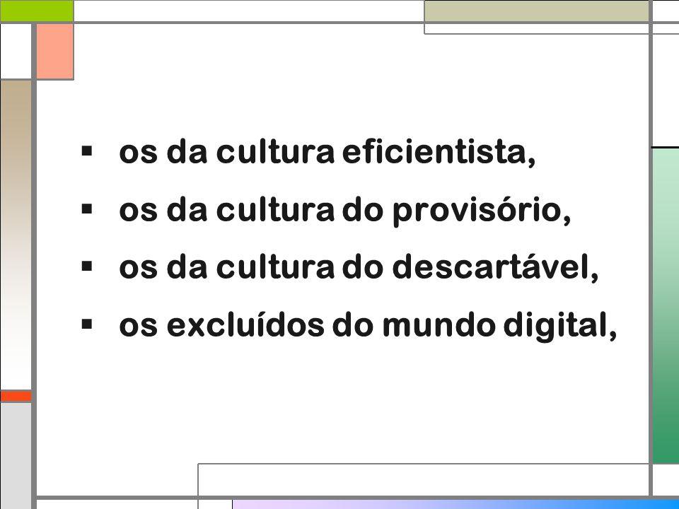  os da cultura eficientista,  os da cultura do provisório,  os da cultura do descartável,  os excluídos do mundo digital,