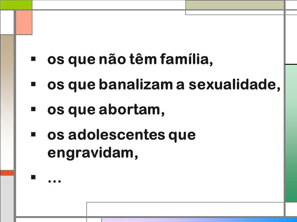  os que não têm família,  os que banalizam a sexualidade,  os que abortam,  os adolescentes que engravidam, ...