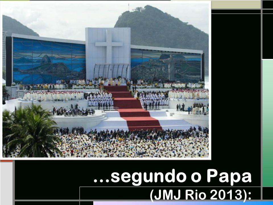 ...segundo o Papa (JMJ Rio 2013):