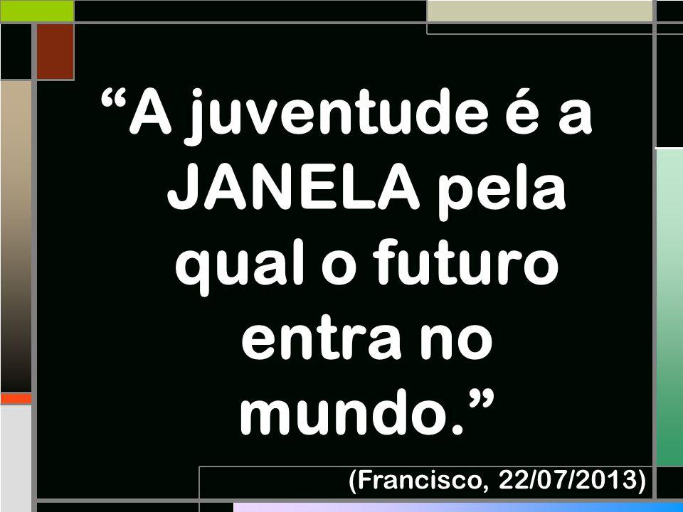 """""""A juventude é a JANELA pela qual o futuro entra no mundo."""" (Francisco, 22/07/2013)"""
