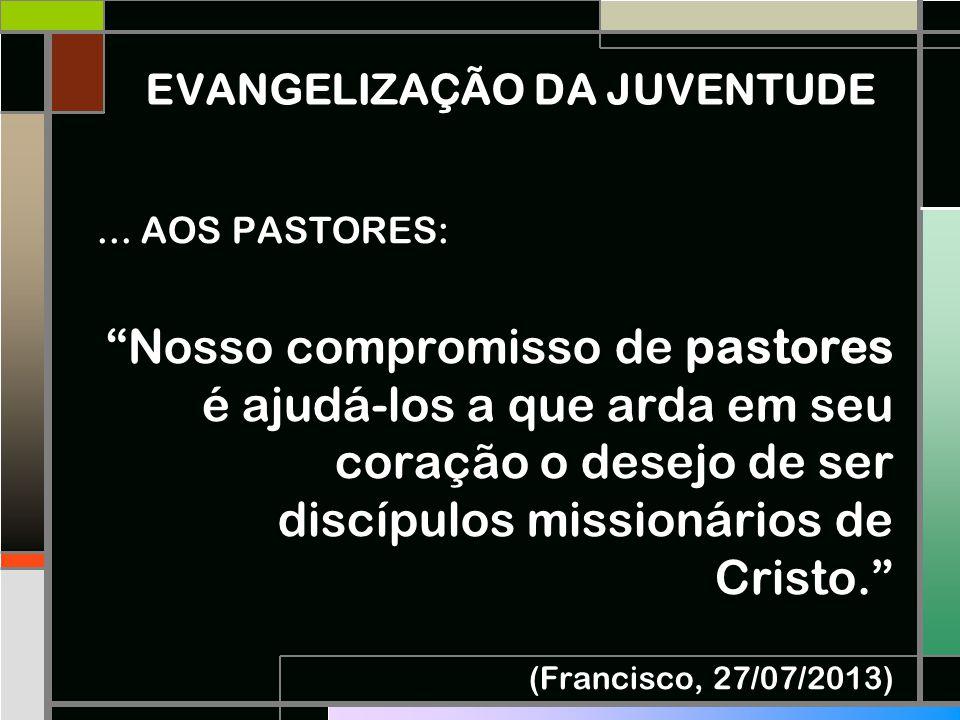 """EVANGELIZAÇÃO DA JUVENTUDE... AOS PASTORES: """"Nosso compromisso de pastores é ajudá-los a que arda em seu coração o desejo de ser discípulos missionári"""