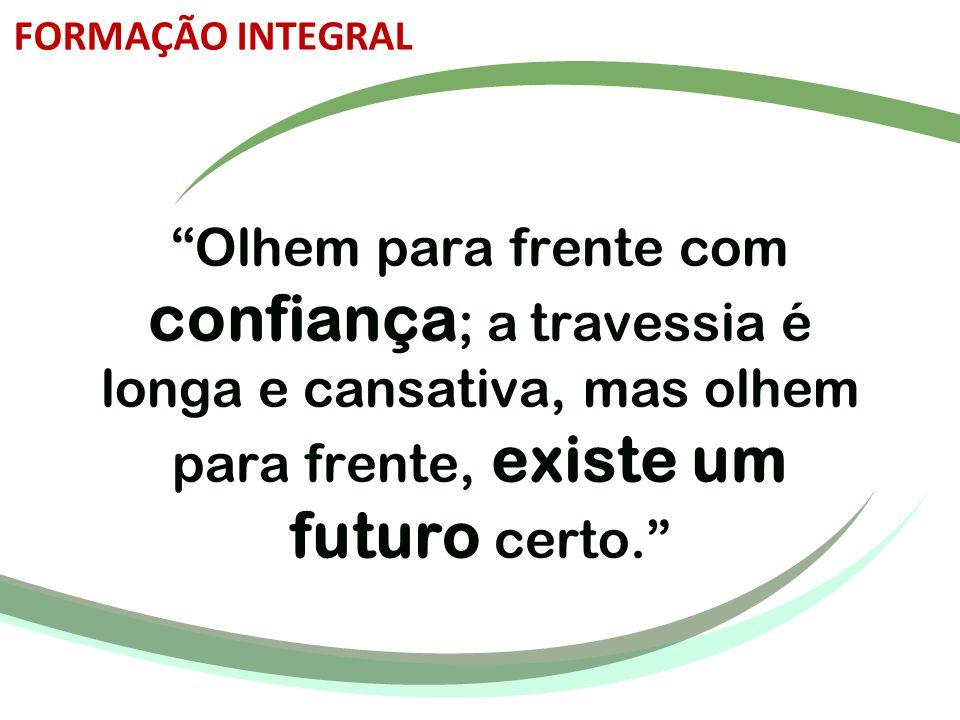 """""""Olhem para frente com confiança ; a travessia é longa e cansativa, mas olhem para frente, existe um futuro certo."""" FORMAÇÃO INTEGRAL"""