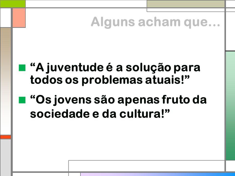 """Alguns acham que...  """"A juventude é a solução para todos os problemas atuais!""""  """"Os jovens são apenas fruto da sociedade e da cultura!"""""""