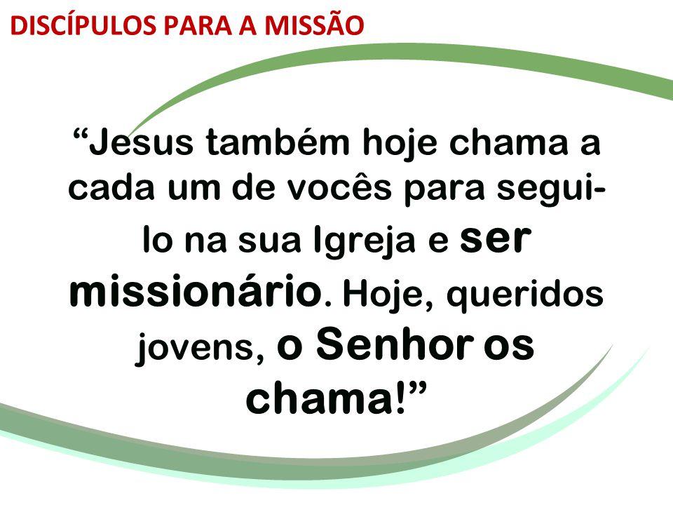 """""""Jesus também hoje chama a cada um de vocês para segui- lo na sua Igreja e ser missionário. Hoje, queridos jovens, o Senhor os chama!"""" DISCÍPULOS PARA"""