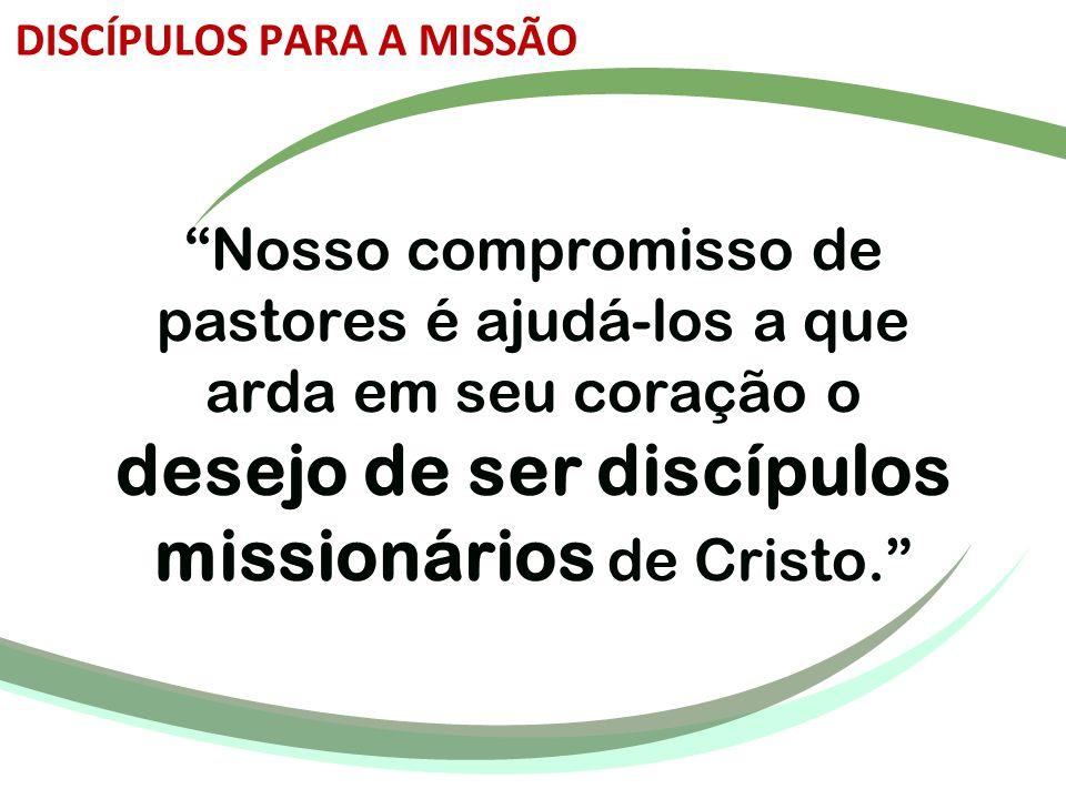 """""""Nosso compromisso de pastores é ajudá-los a que arda em seu coração o desejo de ser discípulos missionários de Cristo."""" DISCÍPULOS PARA A MISSÃO"""
