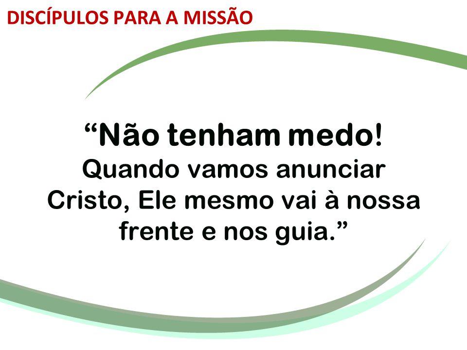 """""""Não tenham medo! Quando vamos anunciar Cristo, Ele mesmo vai à nossa frente e nos guia."""" DISCÍPULOS PARA A MISSÃO"""
