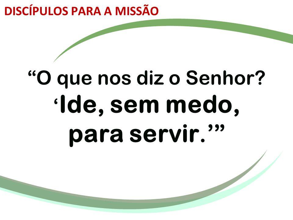 """""""O que nos diz o Senhor? ' Ide, sem medo, para servir.'"""" DISCÍPULOS PARA A MISSÃO"""