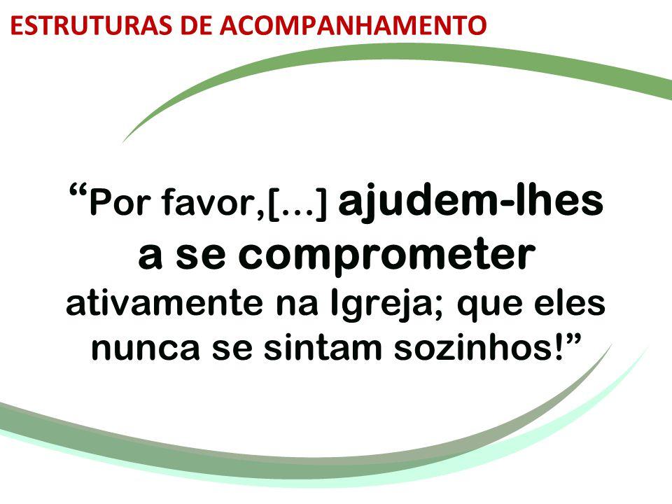 """"""" Por favor,[...] ajudem-lhes a se comprometer ativamente na Igreja; que eles nunca se sintam sozinhos!"""" ESTRUTURAS DE ACOMPANHAMENTO"""