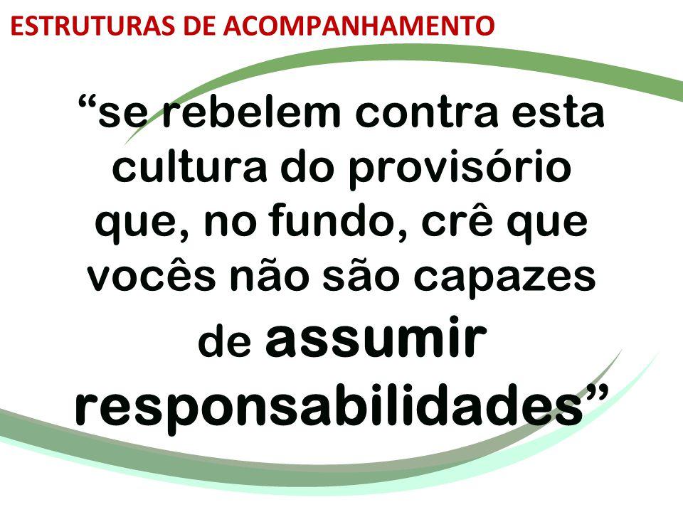 """""""se rebelem contra esta cultura do provisório que, no fundo, crê que vocês não são capazes de assumir responsabilidades"""" ESTRUTURAS DE ACOMPANHAMENTO"""